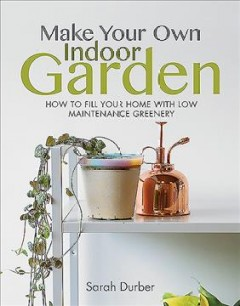Make your own indoor garden : how to fill your home with low maintenance greenery by Durber, Sarah