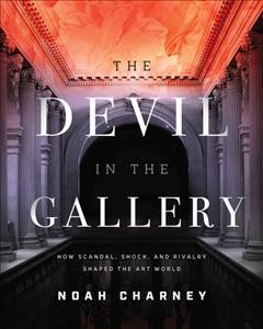 The devil in the gallery : how scandal, shock, and rivalry made the art world by Charney, Noah