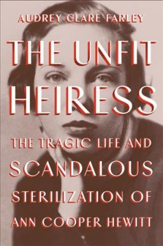 The unfit heiress : the tragic life and scandalous sterilization of Ann Cooper Hewitt by Farley, Audrey Clare