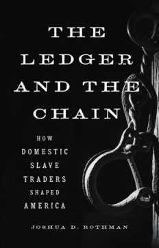 The ledger and the chain : how domestic slave traders shaped America by Rothman, Joshua D.