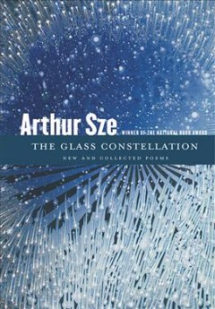 The glass constellation : new and collected poems by Sze, Arthur