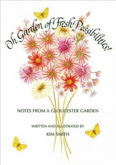 Oh garden of fresh possibilities! : notes from a Gloucester garden by Smith, Kim