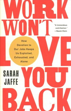 Work won't love you back : how devotion to our jobs keeps us exploited, exhausted, and alone by Jaffe, Sarah