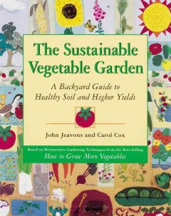 The sustainable vegetable garden : a backyard guide to healthy soil and higher yields by Jeavons, John.