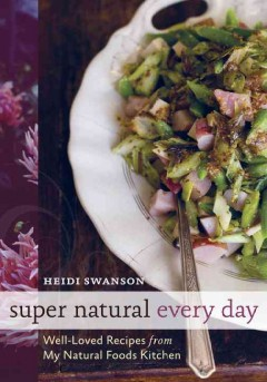 Super natural every day : well-loved recipes from my natural foods kitchen by Swanson, Heidi