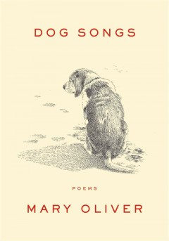Dog Songs : thirty-five dog songs and one essay by Oliver, Mary