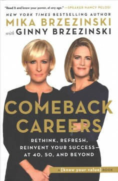 Comeback careers : rethink, refresh, reinvent your success - at 40, 50, and beyond by Brzezinski, Mika