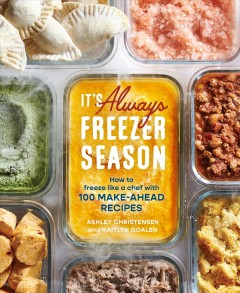 It's always freezer season : how to freeze like a chef with 100 make-ahead recipes by Christensen, Ashley