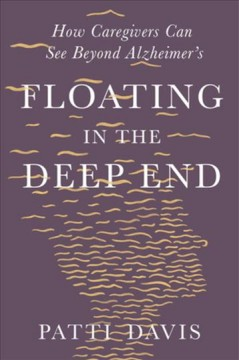Floating in the deep end : how caregivers can see beyond Alzheimer's by Davis, Patti