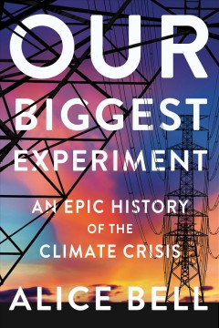 Our biggest experiment : an epic history of the climate crisis by Bell, Alice R.