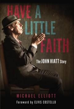 Have a little faith : the John Hiatt story by Elliott, Michael
