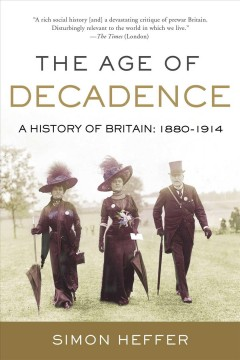 The age of decadence : a history of Britain: 1880 to 1914 by Heffer, Simon