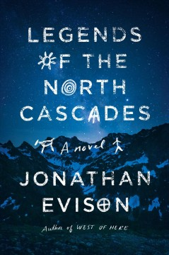 Legends of the North Cascades : a novel by Evison, Jonathan.