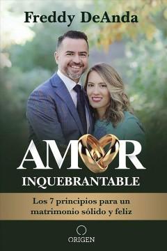 Amor inquebrantable : los 7 principios para in matrimonio sólido y feliz by DeAnda, Freddy