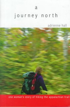A journey north : one woman's story of hiking the Appalachian Trail by Hall, Adrienne.