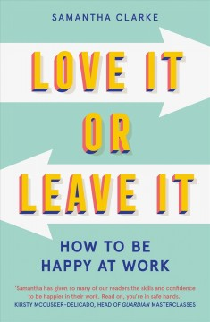 Love it or leave it : how to be happy at work by Clarke, Samantha