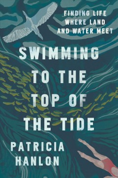 Swimming to the top of the tide : finding life where land and water meet by Hanlon, Patricia