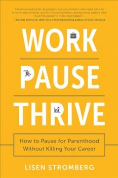 Work pause thrive : how to pause for parenthood without killing your career by Stromberg, Lisen