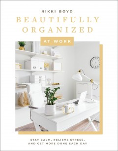 Beautifully organized at work : bring order and joy to your work life so you can stay calm, relieve stress, and get more done each day by Boyd, Nikki