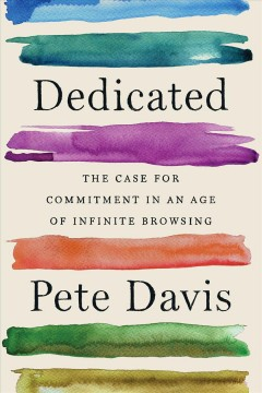 Dedicated : the case for commitment in an age of infinite browsing by Davis, Pete