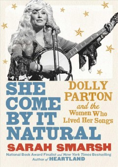 She come by it natural : Dolly Parton and the women who lived her songs by Smarsh, Sarah