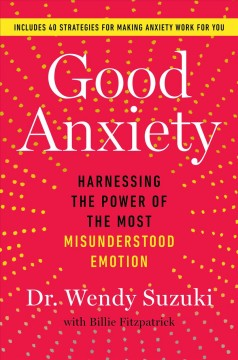 Good anxiety : harnessing the power of the most misunderstood emotion by Suzuki, Wendy