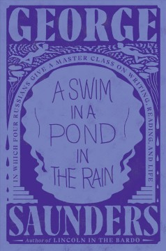 A swim in a pond in the rain : in which four Russians give a master class on writing, reading, and life by Saunders, George