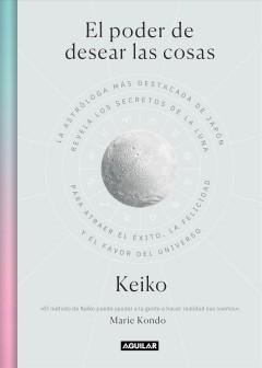 El poder de desear las cosas : la astróloga más destacada de Japón revela los secretos de la Luna para atraer el éxito, la felicidad y el favor del universo by Keiko
