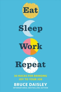 Eat, sleep, work, repeat : 30 hacks for bringing joy to your job by Daisley, Bruce