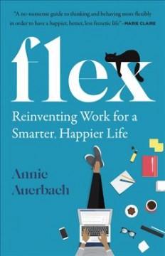 Flex : reinventing work for a smarter, happier life by Auerbach, Annie