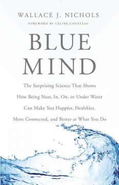 Blue mind : the surprising science that shows how being near, in, on, or under water can make you happier, healthier, more connected and better at what you do by Nichols, Wallace J.