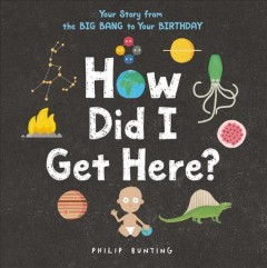 How did I get here? : your story from the big bang to your birthday