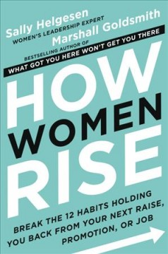 How women rise : break the 12 habits holding you back from your next raise, promotion, or job by Helgesen, Sally