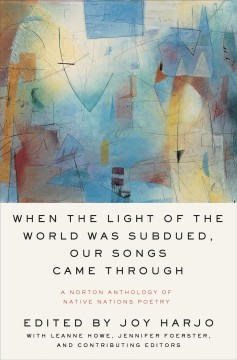 When the light of the world was subdued, our songs came through : a Norton anthology of Native nations poetry by