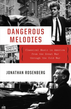 Dangerous melodies : classical music in America from the Great War through the Cold War by Rosenberg, Jonathan