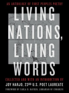 Living nations, living words : an anthology of first peoples poetry by Harjo, Joy (EDT)/ Hayden, Carla D. (FRW)/ The Library of Congress (COR)