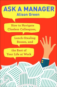 Ask a manager : how to navigate clueless colleagues, lunch-stealing bosses, and the rest of your life at work by Green, Alison