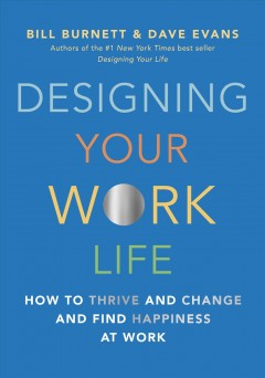 Designing your work life : how to thrive and change and find happiness at work by Burnett, William  (Consulting professor of design)