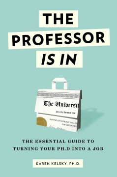 The professor is in : the essential guide to turning your Ph.D. into a job by Kelsky, Karen