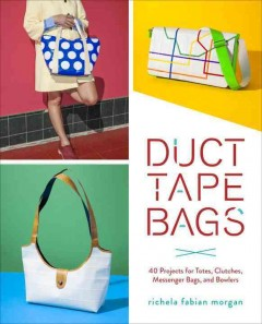 Duct tape bags : 40 projects for totes. clutches, messenger bags, and bowlers by Morgan, Richela Fabian