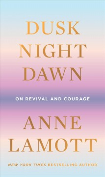 Dusk, night, dawn : on revival and courage by Lamott, Anne