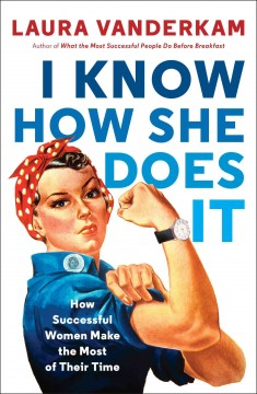I know how she does it : how successful women make the most of their time by Vanderkam, Laura