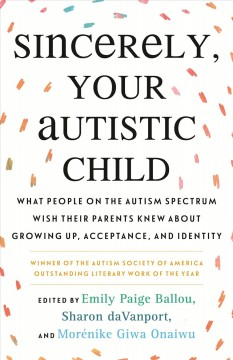 Sincerely, your autistic child : what people on the autism spectrum wish their parents knew about growing up, acceptance, and identity by Paige Ballou, Emily/ Davanport, Sharon (EDT)/ Giwa Onaiwu, Morenike (EDT)/ Autistic Women and Nonbinary Network