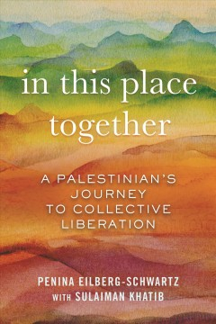 In this place together : a Palestinian's journey to collective liberation by Eilberg-Schwartz, Penina