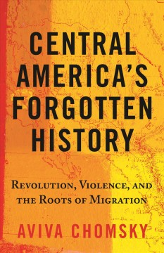 Central America's forgotten history : revolution, violence, and the roots of migration by Chomsky, Aviva