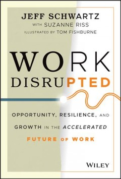 Work disrupted : opportunity, resilience, and growth in the accelerated future of work by Schwartz, Jeff