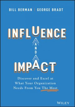 Influence and impact : discover and excel at what your organization needs from you the most by Berman, William H.