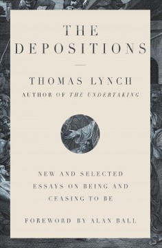 The depositions : new and selected essays on being and ceasing to be by Lynch, Thomas
