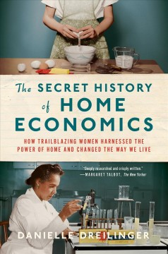 The secret history of home economics : how trailblazing women harnessed the power of home and changed the way we live by Dreilinger, Danielle
