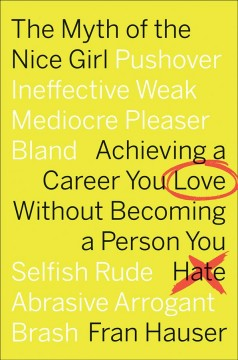 The myth of the nice girl : achieving a career you love without becoming a person you hate by Hauser, Fran